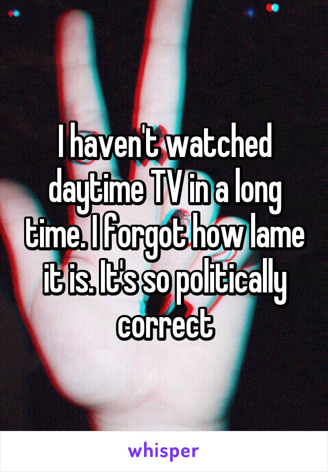 I haven't watched daytime TV in a long time. I forgot how lame it is. It's so politically correct