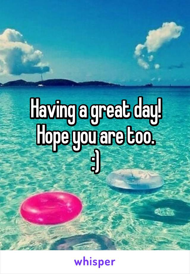 Having a great day! Hope you are too. :)