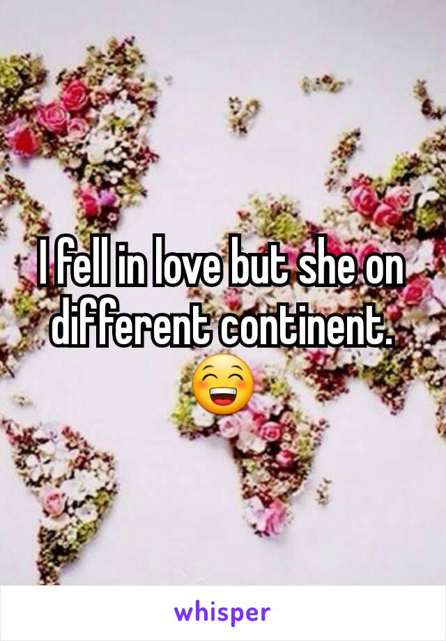 I fell in love but she on different continent. 😁