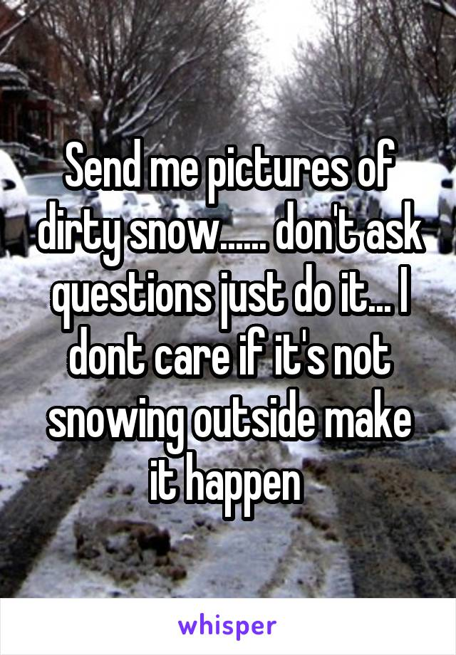Send me pictures of dirty snow...... don't ask questions just do it... I dont care if it's not snowing outside make it happen