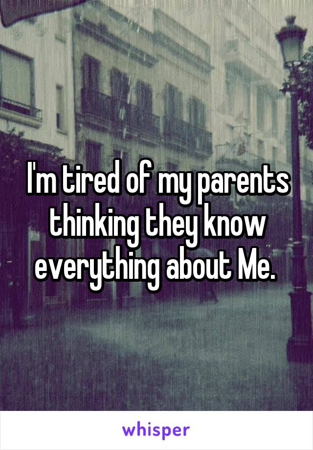 I'm tired of my parents thinking they know everything about Me.