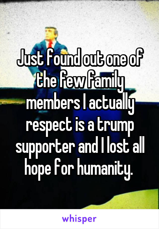 Just found out one of the few family members I actually respect is a trump supporter and I lost all hope for humanity.