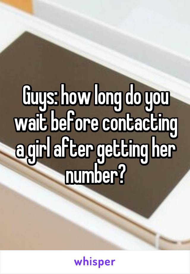 Guys: how long do you wait before contacting a girl after getting her number?