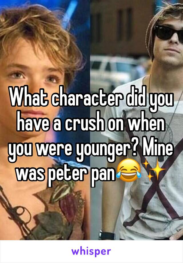 What character did you have a crush on when you were younger? Mine was peter pan😂✨
