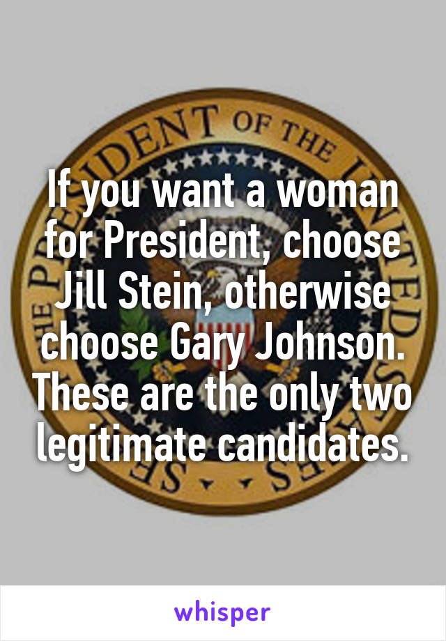 If you want a woman for President, choose Jill Stein, otherwise choose Gary Johnson. These are the only two legitimate candidates.
