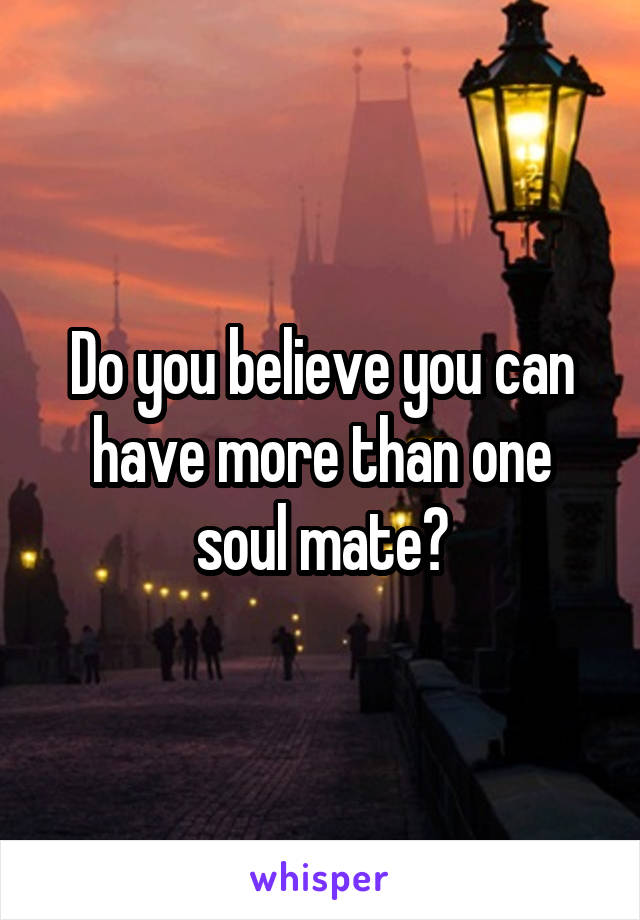 Do you believe you can have more than one soul mate?