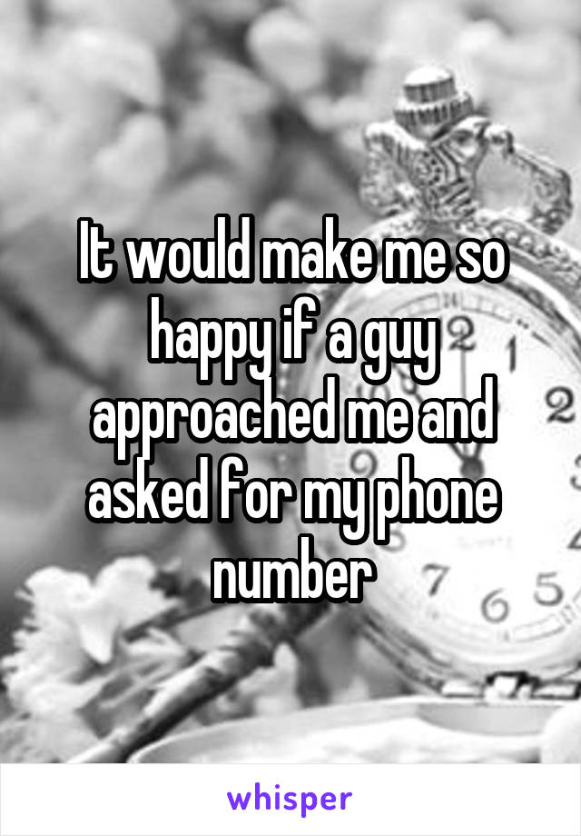 It would make me so happy if a guy approached me and asked for my phone number