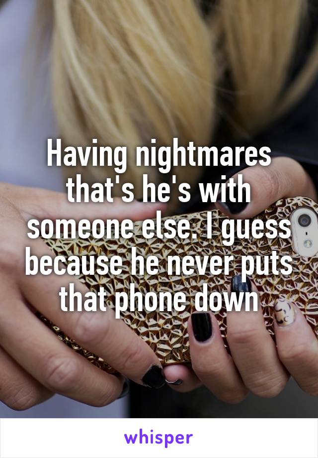 Having nightmares that's he's with someone else. I guess because he never puts that phone down