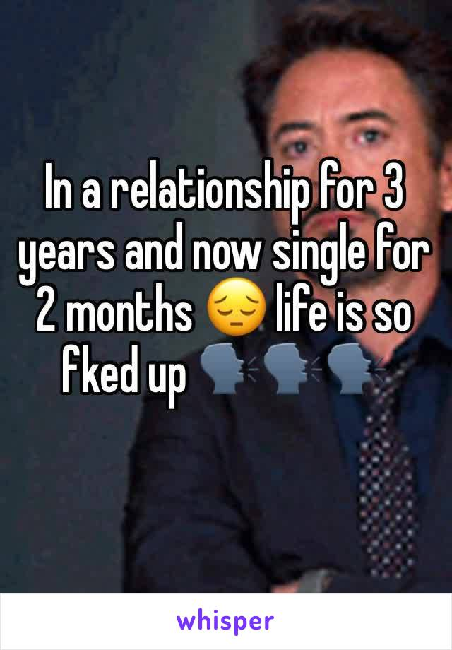 In a relationship for 3 years and now single for 2 months 😔 life is so fked up 🗣🗣🗣
