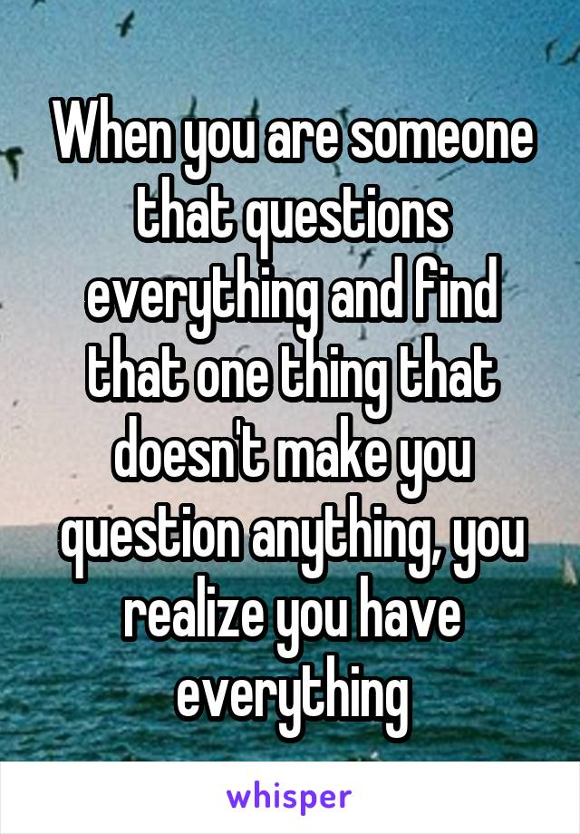 When you are someone that questions everything and find that one thing that doesn't make you question anything, you realize you have everything