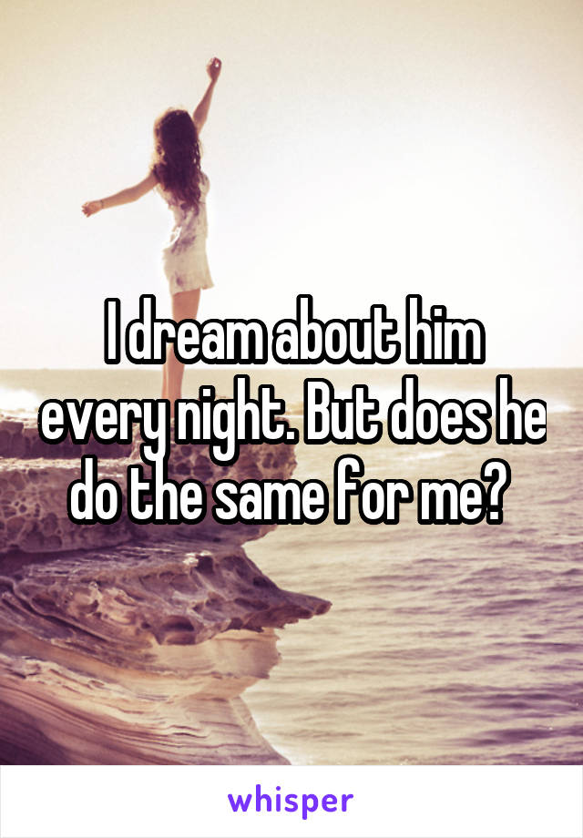 I dream about him every night. But does he do the same for me?