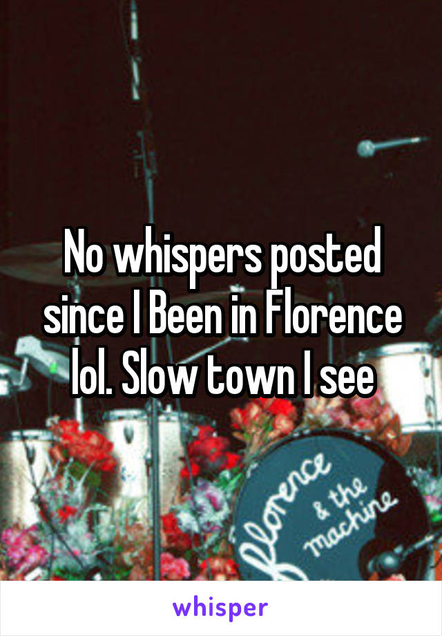 No whispers posted since I Been in Florence lol. Slow town I see