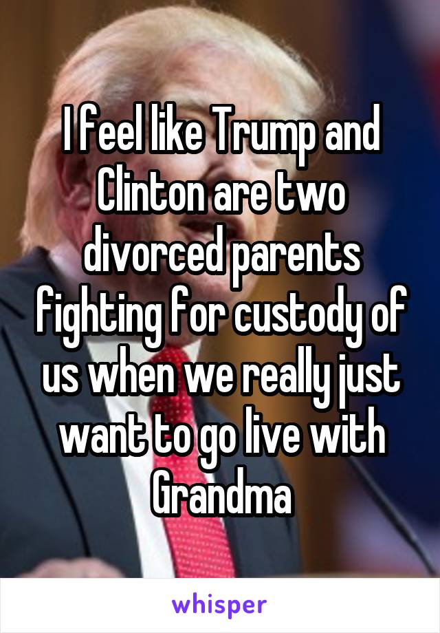I feel like Trump and Clinton are two divorced parents fighting for custody of us when we really just want to go live with Grandma