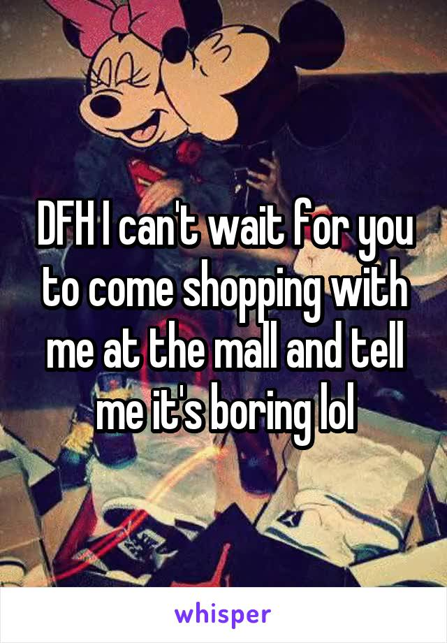 DFH I can't wait for you to come shopping with me at the mall and tell me it's boring lol