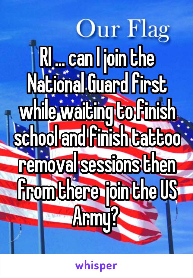 RI ... can I join the National Guard first while waiting to finish school and finish tattoo removal sessions then from there  join the US Army?