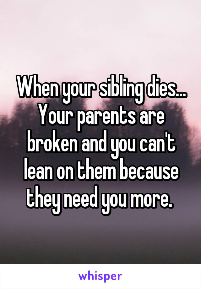 When your sibling dies... Your parents are broken and you can't lean on them because they need you more.