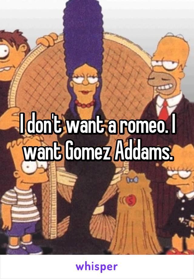 I don't want a romeo. I want Gomez Addams.