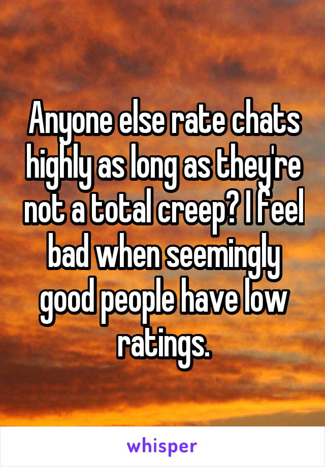 Anyone else rate chats highly as long as they're not a total creep? I feel bad when seemingly good people have low ratings.