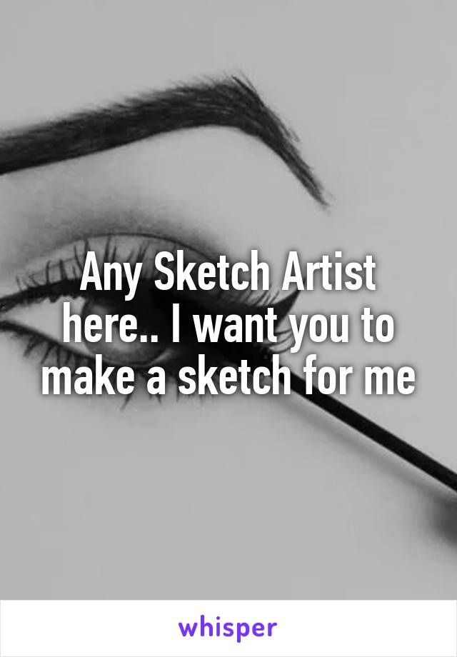 Any Sketch Artist here.. I want you to make a sketch for me