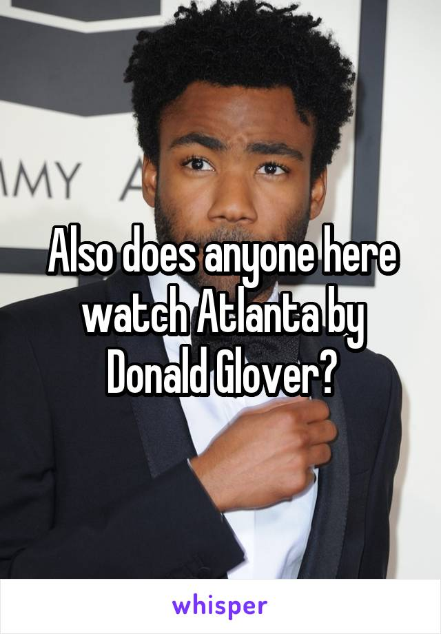 Also does anyone here watch Atlanta by Donald Glover?