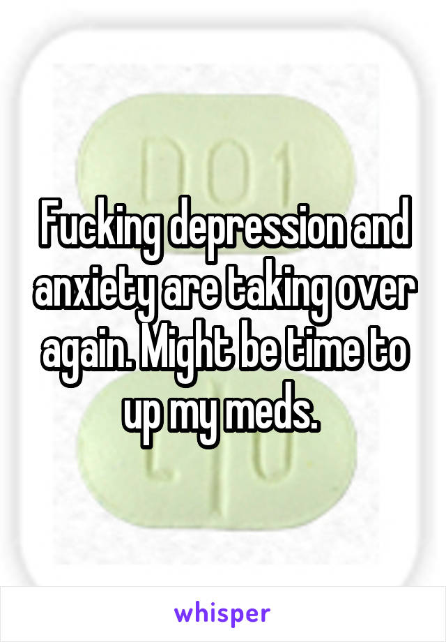 Fucking depression and anxiety are taking over again. Might be time to up my meds.