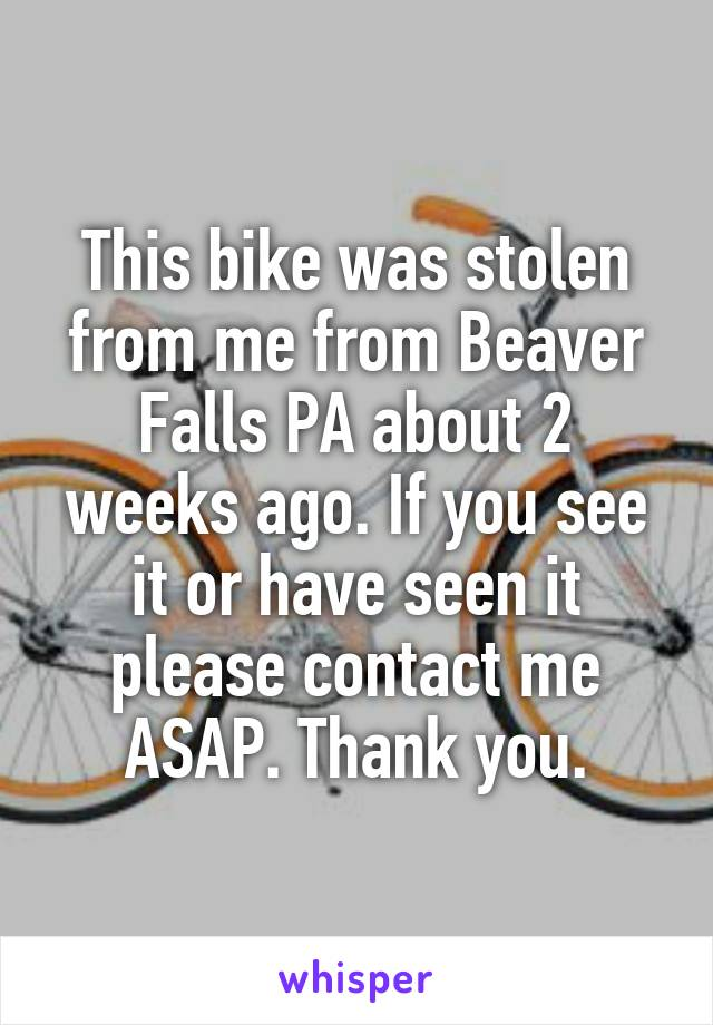 This bike was stolen from me from Beaver Falls PA about 2 weeks ago. If you see it or have seen it please contact me ASAP. Thank you.
