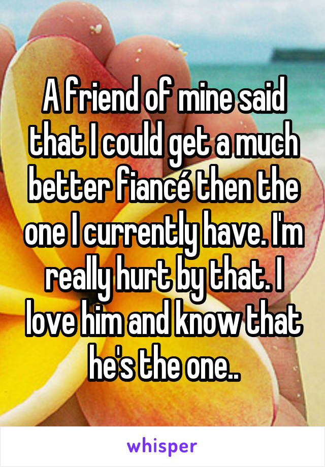 A friend of mine said that I could get a much better fiancé then the one I currently have. I'm really hurt by that. I love him and know that he's the one..