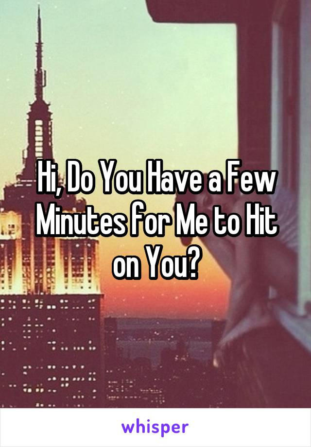 Hi, Do You Have a Few Minutes for Me to Hit on You?