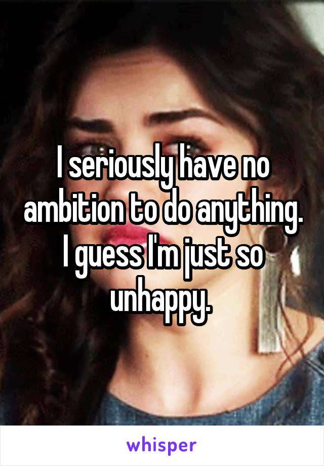 I seriously have no ambition to do anything. I guess I'm just so unhappy.