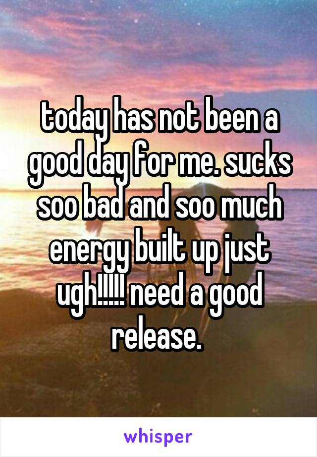 today has not been a good day for me. sucks soo bad and soo much energy built up just ugh!!!!! need a good release.