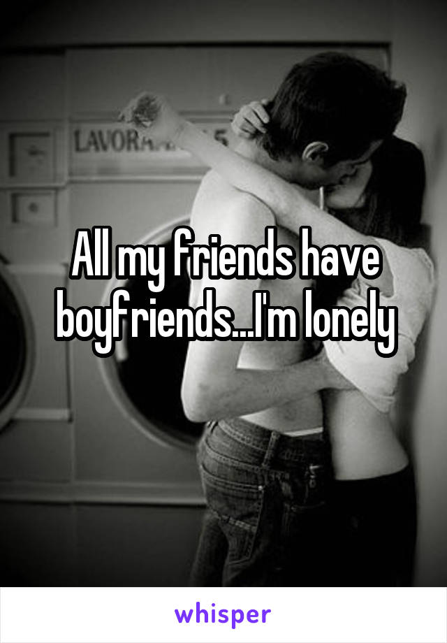 All my friends have boyfriends...I'm lonely