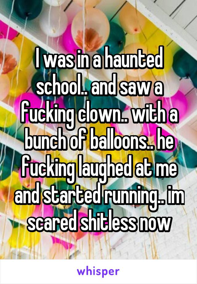 I was in a haunted school.. and saw a fucking clown.. with a bunch of balloons.. he fucking laughed at me and started running.. im scared shitless now