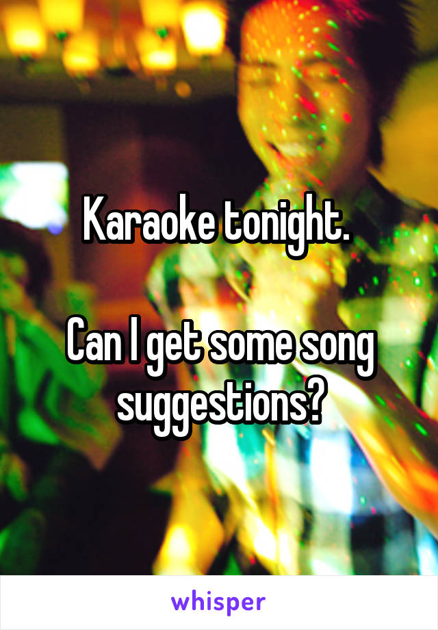 Karaoke tonight.   Can I get some song suggestions?