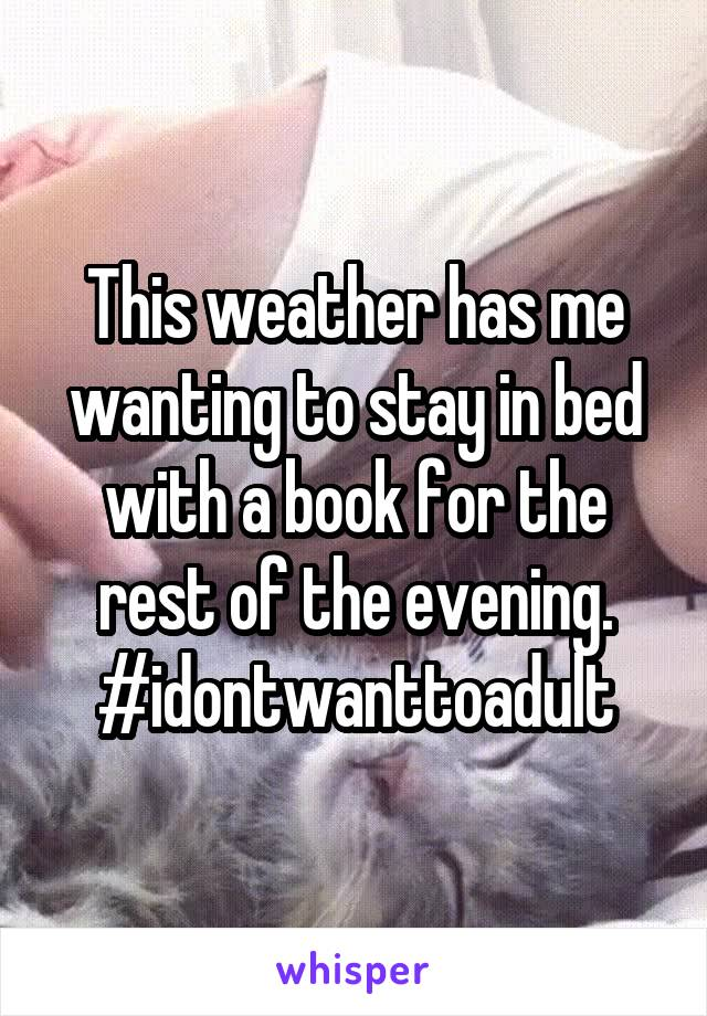 This weather has me wanting to stay in bed with a book for the rest of the evening. #idontwanttoadult