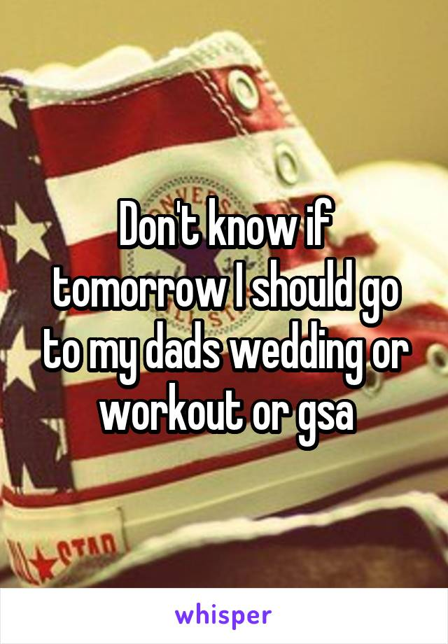 Don't know if tomorrow I should go to my dads wedding or workout or gsa