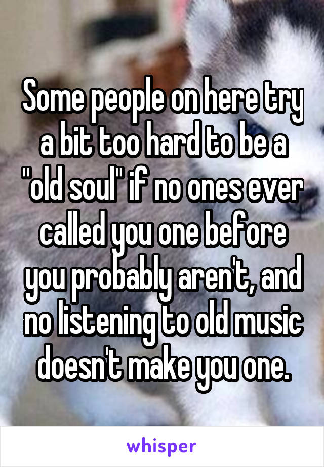"""Some people on here try a bit too hard to be a """"old soul"""" if no ones ever called you one before you probably aren't, and no listening to old music doesn't make you one."""