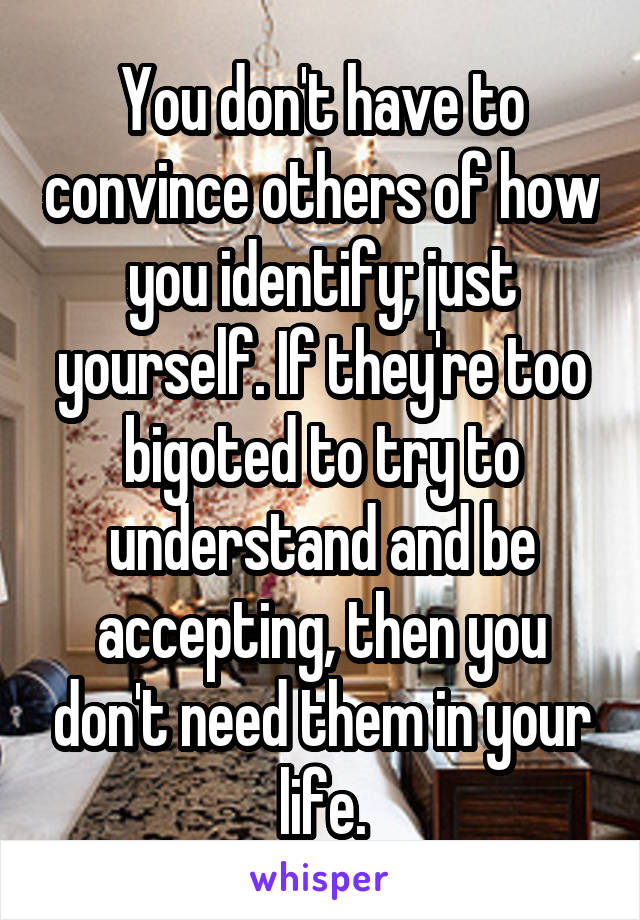 You don't have to convince others of how you identify; just yourself. If they're too bigoted to try to understand and be accepting, then you don't need them in your life.