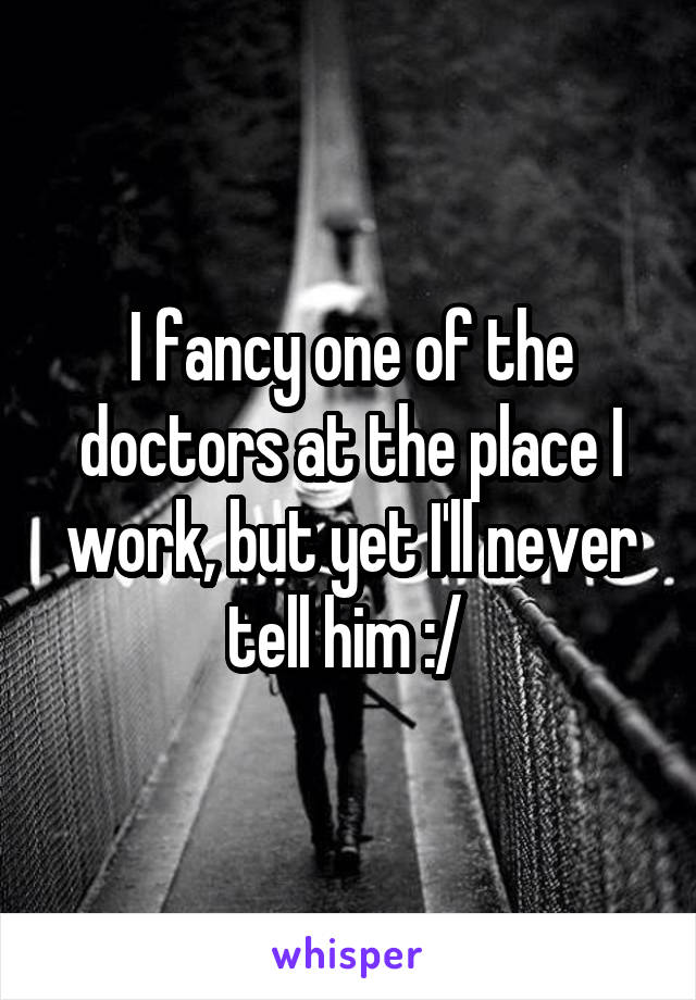I fancy one of the doctors at the place I work, but yet I'll never tell him :/