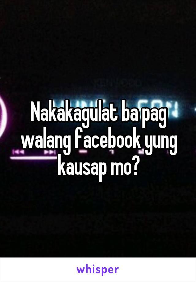 Nakakagulat ba pag walang facebook yung kausap mo?