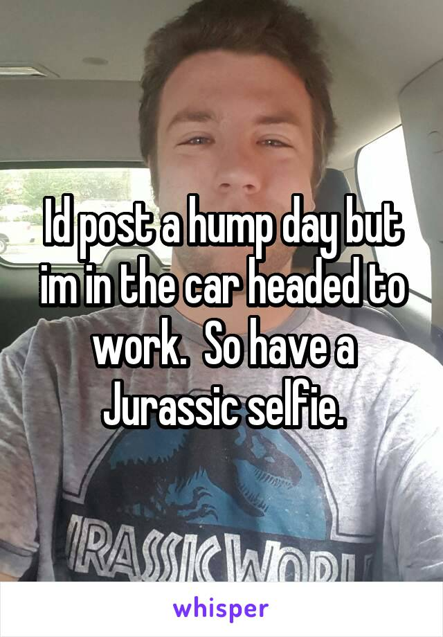 Id post a hump day but im in the car headed to work.  So have a Jurassic selfie.