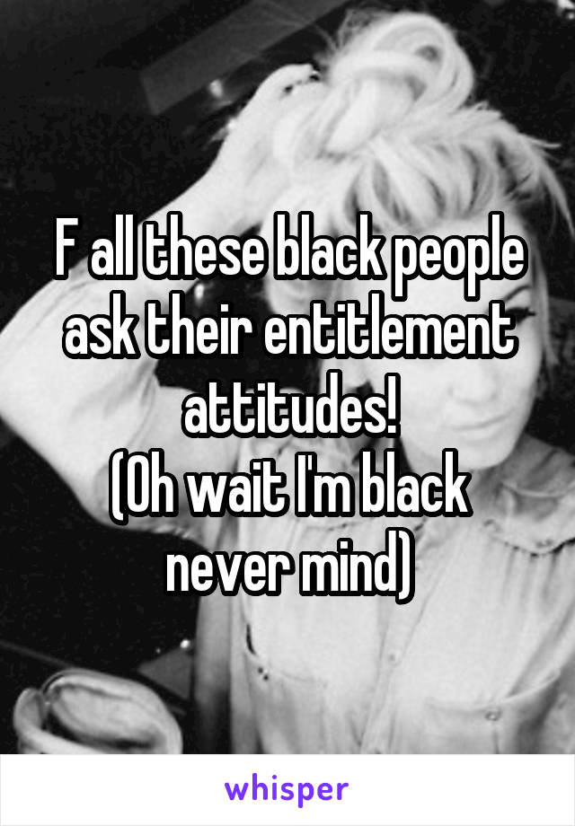 F all these black people ask their entitlement attitudes! (Oh wait I'm black never mind)