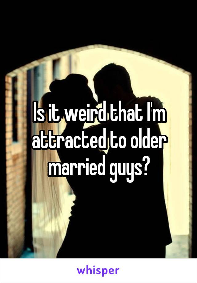 Is it weird that I'm attracted to older married guys?