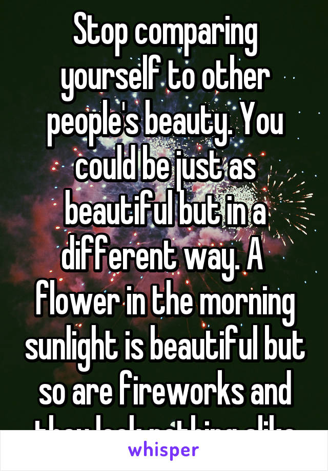 Stop comparing yourself to other people's beauty. You could be just as beautiful but in a different way. A  flower in the morning sunlight is beautiful but so are fireworks and they look nothing alike