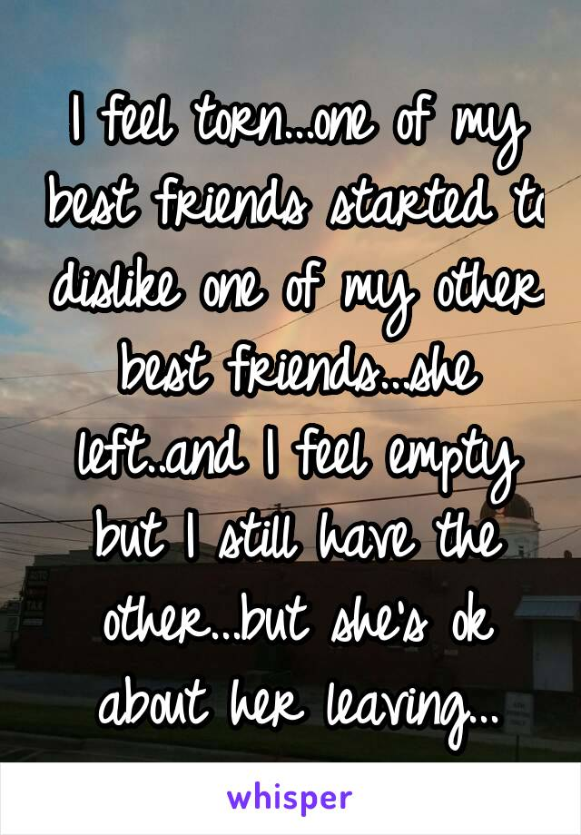I feel torn...one of my best friends started to dislike one of my other best friends...she left..and I feel empty but I still have the other...but she's ok about her leaving...