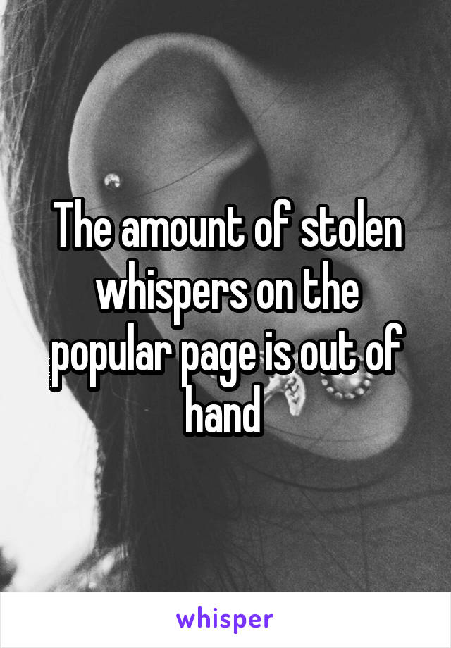 The amount of stolen whispers on the popular page is out of hand