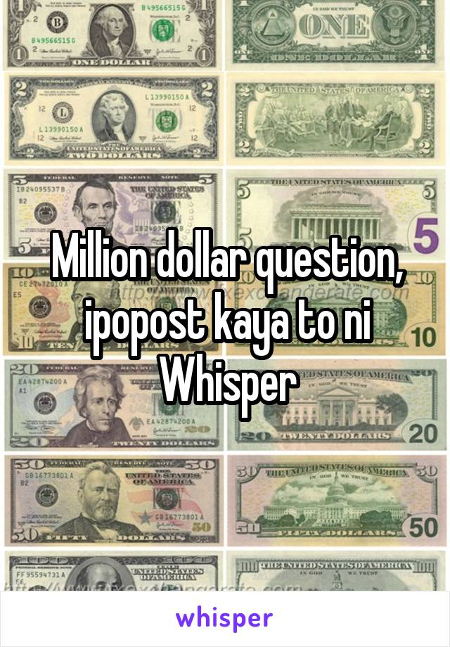 Million dollar question, ipopost kaya to ni Whisper