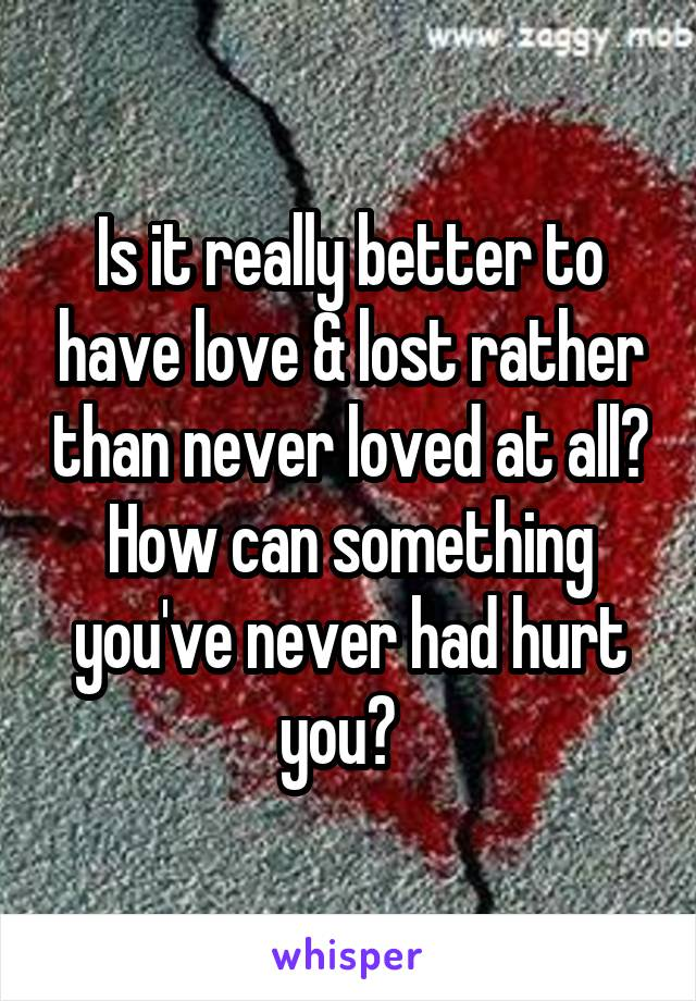 Is it really better to have love & lost rather than never loved at all? How can something you've never had hurt you?