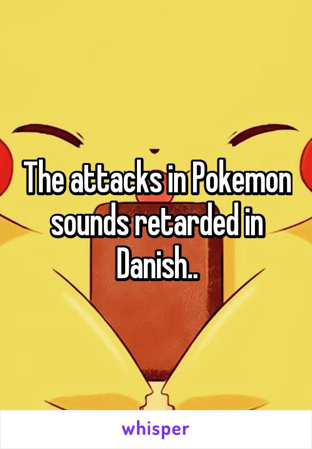 The attacks in Pokemon sounds retarded in Danish..