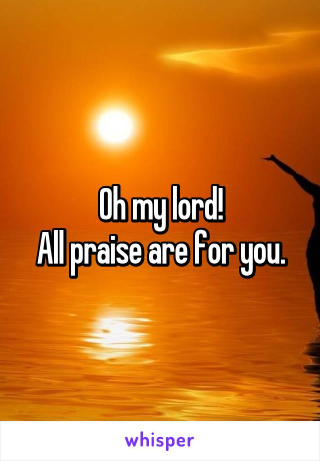 Oh my lord! All praise are for you.