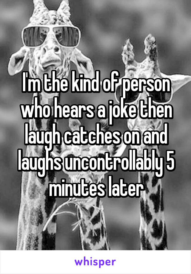 I'm the kind of person who hears a joke then laugh catches on and laughs uncontrollably 5 minutes later